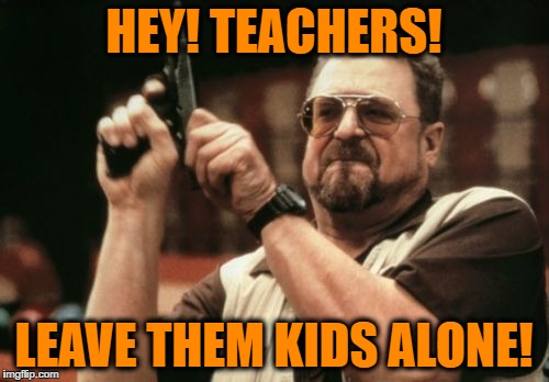 Am I The Only One Around Here Meme | HEY! TEACHERS! LEAVE THEM KIDS ALONE! | image tagged in memes,am i the only one around here | made w/ Imgflip meme maker