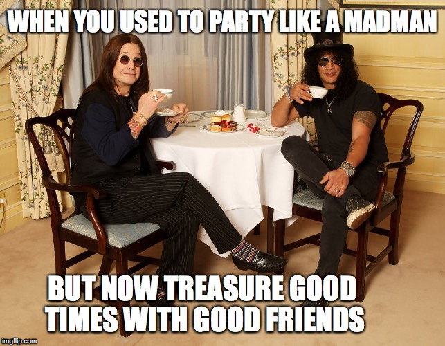 WHEN YOU USED TO PARTY LIKE A MADMAN BUT NOW TREASURE GOOD TIMES WITH GOOD FRIENDS | image tagged in ozzy,slash,sobriety | made w/ Imgflip meme maker