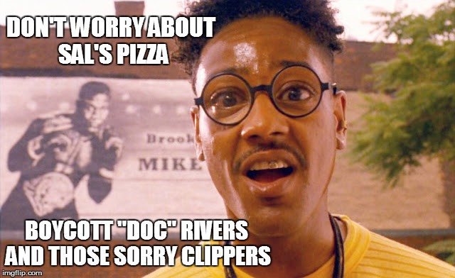 "DON'T WORRY ABOUT SAL'S PIZZA BOYCOTT ""DOC"" RIVERS AND THOSE SORRY CLIPPERS 