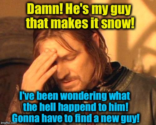 Damn! He's my guy that makes it snow! I've been wondering what the hell happend to him! Gonna have to find a new guy! | made w/ Imgflip meme maker