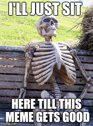 Waiting Skeleton Meme | I'LL JUST SIT HERE TILL THIS MEME GETS GOOD | image tagged in memes,waiting skeleton | made w/ Imgflip meme maker