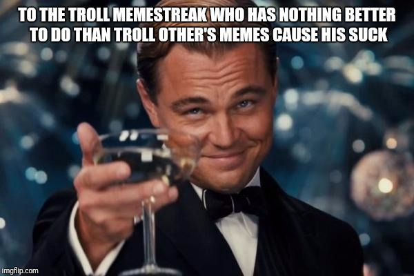 Leonardo Dicaprio Cheers Meme | TO THE TROLL MEMESTREAK WHO HAS NOTHING BETTER TO DO THAN TROLL OTHER'S MEMES CAUSE HIS SUCK | image tagged in memes,leonardo dicaprio cheers | made w/ Imgflip meme maker