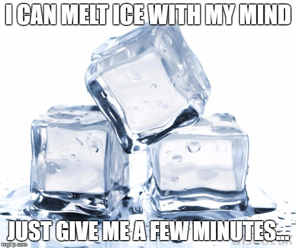 Me too | I CAN MELT ICE WITH MY MIND JUST GIVE ME A FEW MINUTES... | image tagged in memes,funny,magic,lol,lmao,featured | made w/ Imgflip meme maker