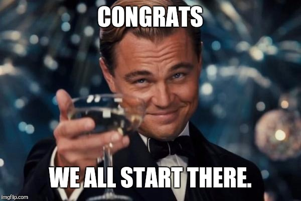 Leonardo Dicaprio Cheers Meme | CONGRATS WE ALL START THERE. | image tagged in memes,leonardo dicaprio cheers | made w/ Imgflip meme maker