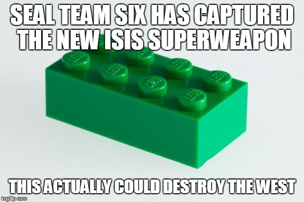 I am terrified. |  SEAL TEAM SIX HAS CAPTURED THE NEW ISIS SUPERWEAPON; THIS ACTUALLY COULD DESTROY THE WEST | image tagged in green lego brick,lol,wtf | made w/ Imgflip meme maker