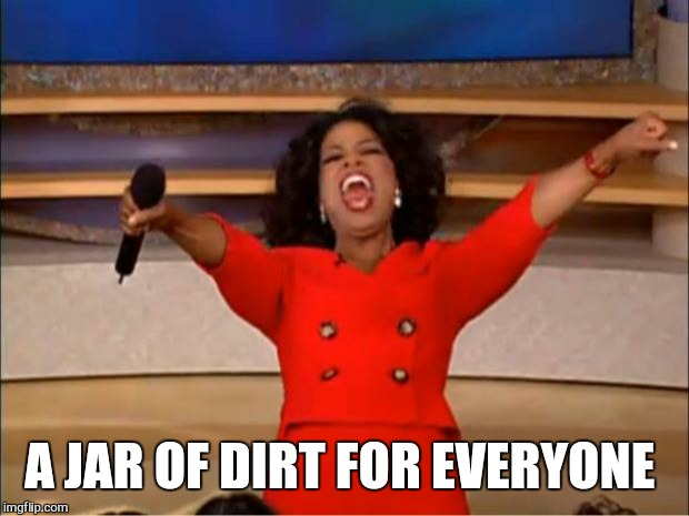 Oprah You Get A Meme | A JAR OF DIRT FOR EVERYONE | image tagged in memes,oprah you get a | made w/ Imgflip meme maker
