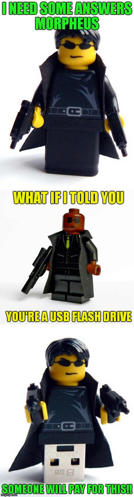 Lego week you say? Juicy baby this ones for you ;) | I NEED SOME ANSWERS MORPHEUS SOMEONE WILL PAY FOR THIS!! WHAT IF I TOLD YOU YOU'RE A USB FLASH DRIVE | image tagged in lego week,what if i told you,the matrix | made w/ Imgflip meme maker
