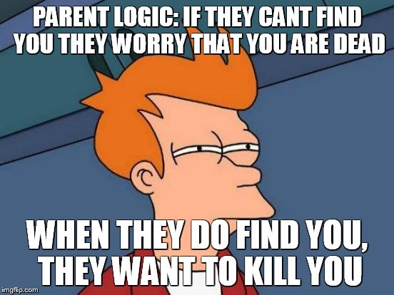 Futurama Fry Meme | PARENT LOGIC: IF THEY CANT FIND YOU THEY WORRY THAT YOU ARE DEAD WHEN THEY DO FIND YOU, THEY WANT TO KILL YOU | image tagged in memes,futurama fry | made w/ Imgflip meme maker