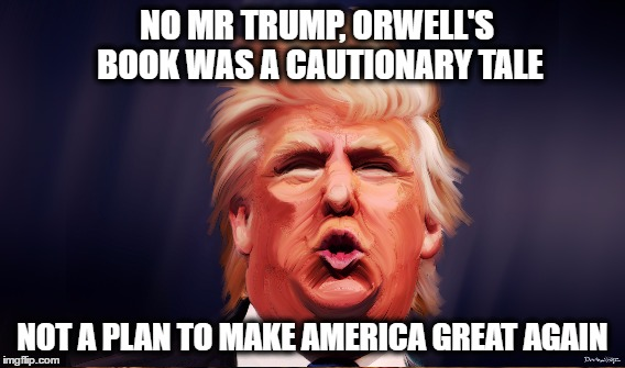 1984 Wasn't a DIY | NO MR TRUMP, ORWELL'S BOOK WAS A CAUTIONARY TALE NOT A PLAN TO MAKE AMERICA GREAT AGAIN | image tagged in trump,orwell,1984 | made w/ Imgflip meme maker