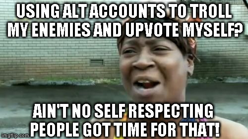 Alt using troll awareness meme | USING ALT ACCOUNTS TO TROLL MY ENEMIES AND UPVOTE MYSELF? AIN'T NO SELF RESPECTING PEOPLE GOT TIME FOR THAT! | image tagged in memes,aint nobody got time for that,awareness,alt accounts,alt using trolls,icts | made w/ Imgflip meme maker