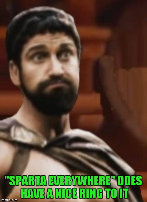 """SPARTA EVERYWHERE"" DOES HAVE A NICE RING TO IT 