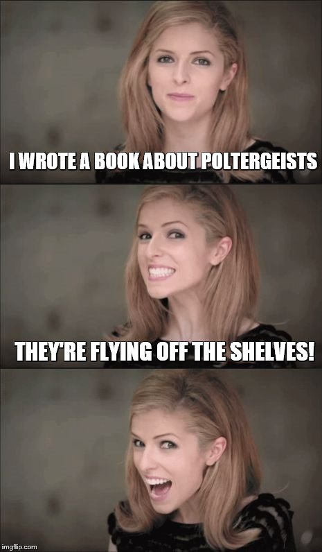 Bad Pun Anna Kendrick Meme | I WROTE A BOOK ABOUT POLTERGEISTS THEY'RE FLYING OFF THE SHELVES! | image tagged in memes,bad pun anna kendrick | made w/ Imgflip meme maker