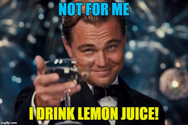 Leonardo Dicaprio Cheers Meme | NOT FOR ME I DRINK LEMON JUICE! | image tagged in memes,leonardo dicaprio cheers | made w/ Imgflip meme maker