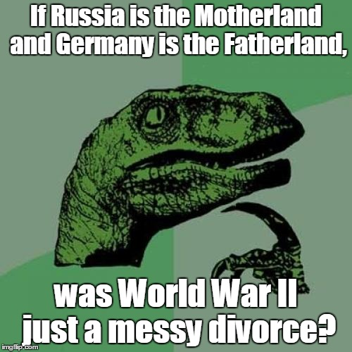 Philosoraptor Meme | If Russia is the Motherland and Germany is the Fatherland, was World War II just a messy divorce? | image tagged in memes,philosoraptor | made w/ Imgflip meme maker