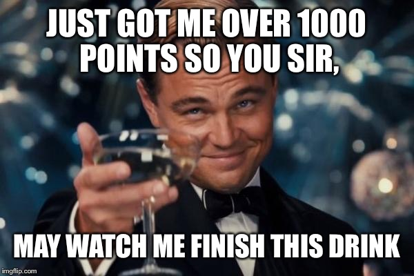 Leonardo Dicaprio Cheers Meme | JUST GOT ME OVER 1000 POINTS SO YOU SIR, MAY WATCH ME FINISH THIS DRINK | image tagged in memes,leonardo dicaprio cheers | made w/ Imgflip meme maker