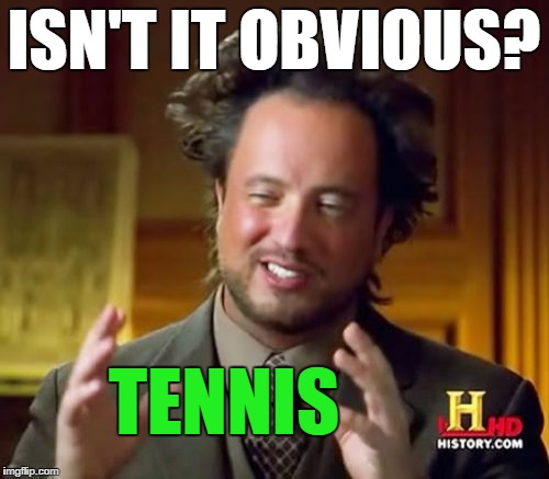 Ancient Aliens Meme | ISN'T IT OBVIOUS? TENNIS | image tagged in memes,ancient aliens | made w/ Imgflip meme maker