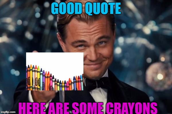 Leonardo Dicaprio Cheers Meme | GOOD QUOTE HERE ARE SOME CRAYONS | image tagged in memes,leonardo dicaprio cheers | made w/ Imgflip meme maker