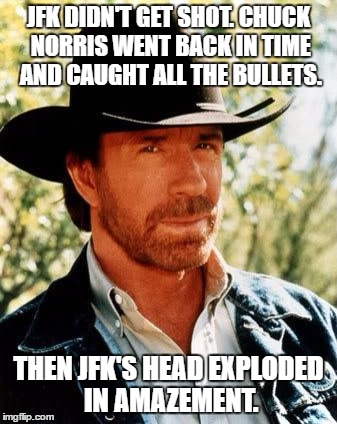 You don't mess with Chuck Norris, Chuck Norris messes with YOU! | JFK DIDN'T GET SHOT. CHUCK NORRIS WENT BACK IN TIME AND CAUGHT ALL THE BULLETS. THEN JFK'S HEAD EXPLODED IN AMAZEMENT. | image tagged in memes,chuck norris,jfk conspiracies,elvis is still alive,micheal jordan is dead | made w/ Imgflip meme maker