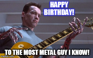 HAPPY                     BIRTHDAY! TO THE MOST METAL GUY I KNOW! | image tagged in terminator,metal,cyborg | made w/ Imgflip meme maker