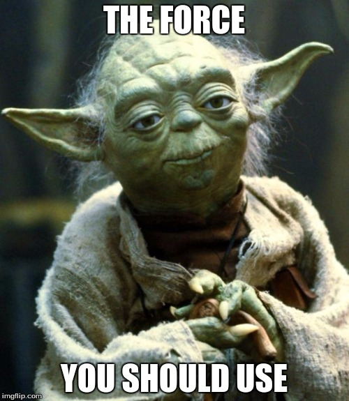 Star Wars Yoda Meme | THE FORCE YOU SHOULD USE | image tagged in memes,star wars yoda | made w/ Imgflip meme maker