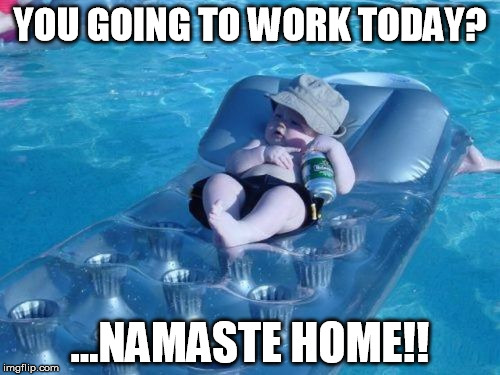Fim De Semana | YOU GOING TO WORK TODAY? ...NAMASTE HOME!! | image tagged in memes,fim de semana | made w/ Imgflip meme maker
