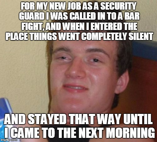 a job well done | FOR MY NEW JOB AS A SECURITY GUARD I WAS CALLED IN TO A BAR FIGHT, AND WHEN I ENTERED THE PLACE THINGS WENT COMPLETELY SILENT AND STAYED THA | image tagged in memes,10 guy,fight | made w/ Imgflip meme maker