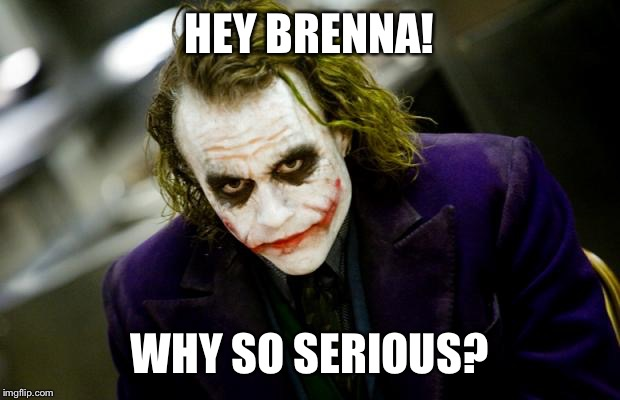 why so serious joker | HEY BRENNA! WHY SO SERIOUS? | image tagged in why so serious joker | made w/ Imgflip meme maker