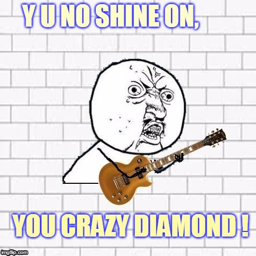 Come on you memer, and shine! Y U No Pink Floyd template. | Y U NO SHINE ON, YOU CRAZY DIAMOND ! | image tagged in y u no pink floyd,memes,y u no rhythm guy,y u no music,y u no,shine on you crazy diamond | made w/ Imgflip meme maker