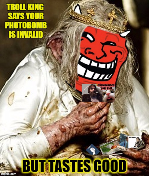 TROLL KING SAYS YOUR PHOTOBOMB IS INVALID BUT TASTES GOOD | made w/ Imgflip meme maker