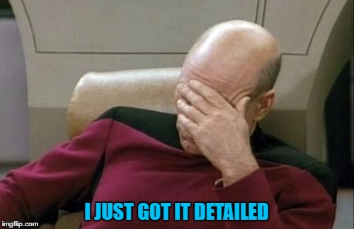 Captain Picard Facepalm Meme | I JUST GOT IT DETAILED | image tagged in memes,captain picard facepalm | made w/ Imgflip meme maker