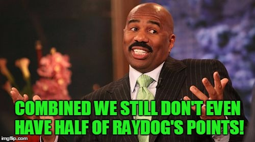 Steve Harvey Meme | COMBINED WE STILL DON'T EVEN HAVE HALF OF RAYDOG'S POINTS! | image tagged in memes,steve harvey | made w/ Imgflip meme maker