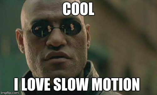 Matrix Morpheus Meme | COOL I LOVE SLOW MOTION | image tagged in memes,matrix morpheus | made w/ Imgflip meme maker