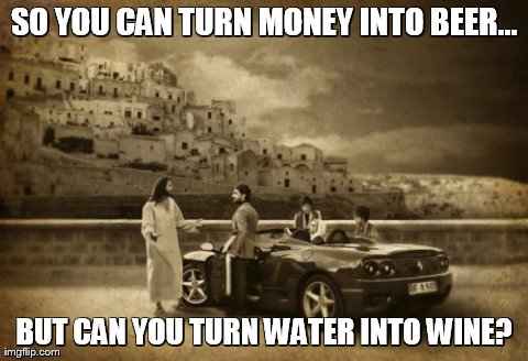 Jesus Talking To Cool Dude | SO YOU CAN TURN MONEY INTO BEER... BUT CAN YOU TURN WATER INTO WINE? | image tagged in memes,jesus talking to cool dude | made w/ Imgflip meme maker