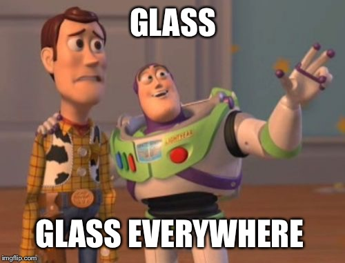 X, X Everywhere Meme | GLASS GLASS EVERYWHERE | image tagged in memes,x x everywhere | made w/ Imgflip meme maker