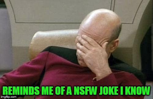 Captain Picard Facepalm Meme | REMINDS ME OF A NSFW JOKE I KNOW | image tagged in memes,captain picard facepalm | made w/ Imgflip meme maker