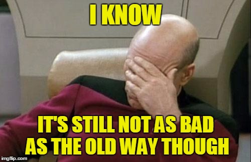 Captain Picard Facepalm Meme | I KNOW IT'S STILL NOT AS BAD AS THE OLD WAY THOUGH | image tagged in memes,captain picard facepalm | made w/ Imgflip meme maker