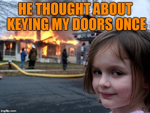 Disaster Girl Meme | HE THOUGHT ABOUT KEYING MY DOORS ONCE | image tagged in memes,disaster girl | made w/ Imgflip meme maker