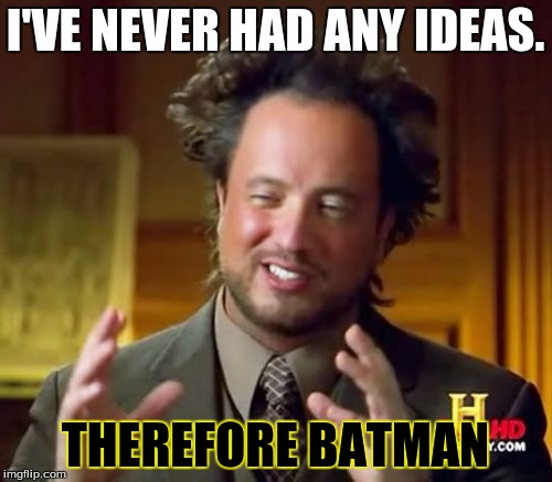 Ancient Aliens Meme | I'VE NEVER HAD ANY IDEAS. THEREFORE BATMAN | image tagged in memes,ancient aliens | made w/ Imgflip meme maker