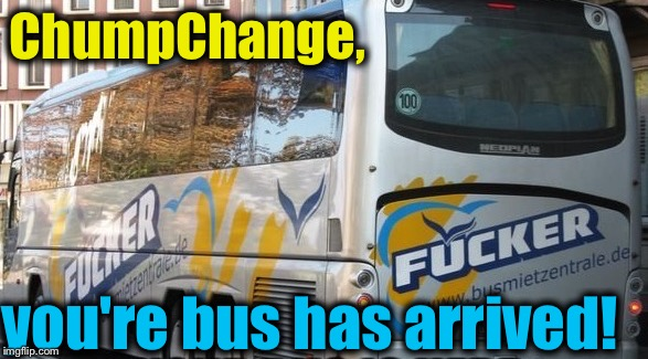 ChumpChange, you're bus has arrived! | made w/ Imgflip meme maker