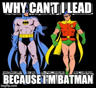 WHY CAN'T I LEAD BECAUSE I'M BATMAN | made w/ Imgflip meme maker