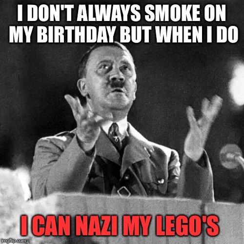 In Honor of Hitler/Lego/420 week. A JuicyDeath1025 event. | I DON'T ALWAYS SMOKE ON MY BIRTHDAY BUT WHEN I DO I CAN NAZI MY LEGO'S | image tagged in cfk hitler,lego week,funny,memes,raydog | made w/ Imgflip meme maker
