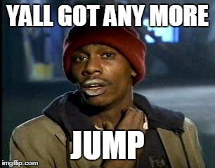 Y'all Got Any More Of That Meme | YALL GOT ANY MORE JUMP | image tagged in memes,yall got any more of | made w/ Imgflip meme maker