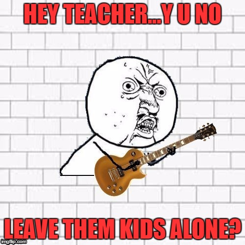 This may be the best template ever LOL love it!! Thanks Dash!!  | HEY TEACHER...Y U NO LEAVE THEM KIDS ALONE? | image tagged in y u no pink floyd,lynch1979,dashhopes | made w/ Imgflip meme maker