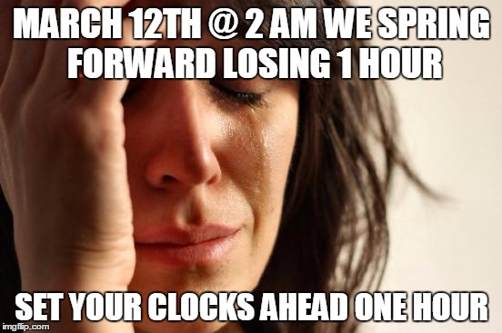 Spring forward | MARCH 12TH @ 2 AM WE SPRING FORWARD LOSING 1 HOUR SET YOUR CLOCKS AHEAD ONE HOUR | image tagged in memes,first world problems,time change,spring forward | made w/ Imgflip meme maker