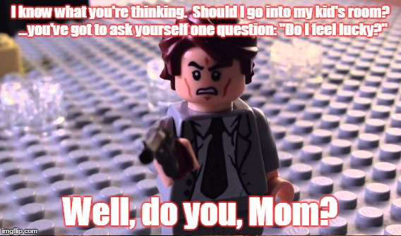"I know what you're thinking.  Should I go into my kid's room?  ...you've got to ask yourself one question: ""Do I feel lucky?"" Well, do you,  