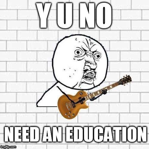 Y U No Pink Floyd | Y U NO NEED AN EDUCATION | image tagged in y u no pink floyd | made w/ Imgflip meme maker