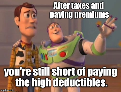 X, X Everywhere Meme | After taxes and paying premiums you're still short of paying the high deductibles. | image tagged in memes,x,x everywhere,x x everywhere | made w/ Imgflip meme maker