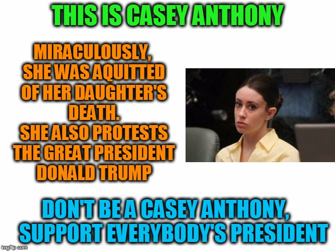 THIS IS CASEY ANTHONY DON'T BE A CASEY ANTHONY,    SUPPORT EVERYBODY'S PRESIDENT MIRACULOUSLY, SHE WAS AQUITTED OF HER DAUGHTER'S DEATH. SHE | image tagged in don't be casey anthony | made w/ Imgflip meme maker