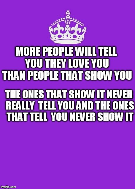 Keep Calm And Carry On Purple | MORE PEOPLE WILL TELL YOU THEY LOVE YOU THAN PEOPLE THAT SHOW YOU THE ONES THAT SHOW IT NEVER REALLY  TELL YOU AND THE ONES THAT TELL  YOU N | image tagged in memes,keep calm and carry on purple | made w/ Imgflip meme maker