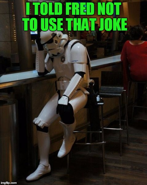 Sad Stormtrooper At The Bar | I TOLD FRED NOT TO USE THAT JOKE | image tagged in sad stormtrooper at the bar | made w/ Imgflip meme maker